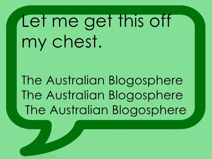 Let me get this off my chest.  The Australian Blogosphere The Australian Blogosphere The Australian Blogosphere