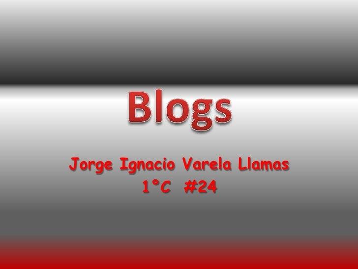 Jorge Ignacio Varela Llamas<br />1°C  #24<br />Blogs<br />