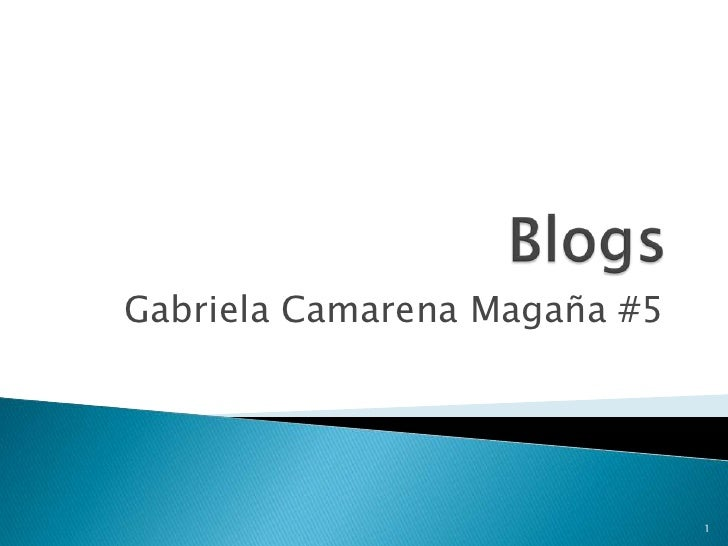 Blogs<br />Gabriela Camarena Magaña #5<br />1<br />