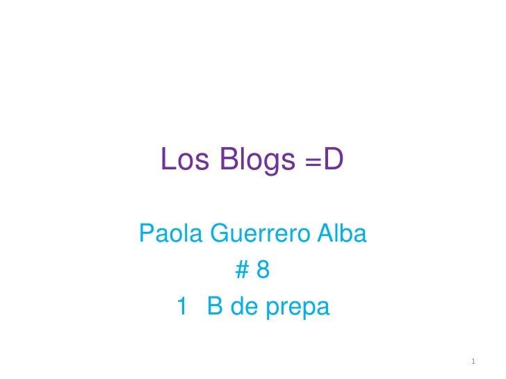 Los Blogs =D<br />Paola Guerrero Alba<br /># 8<br />1° B de prepa<br />1<br />