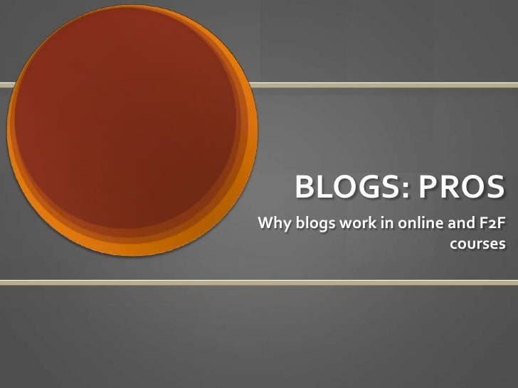 BLOGS: PROS<br />Why blogs work in online and F2F courses<br />
