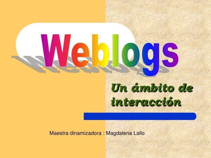 Un ámbito de interacción<br />Weblogs<br />Maestra dinamizadora : Magdalena Lallo<br />