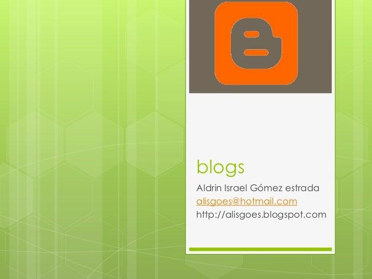 blogs<br />Aldrin Israel Gómez estrada<br />alisgoes@hotmail.com<br />http://alisgoes.blogspot.com<br />