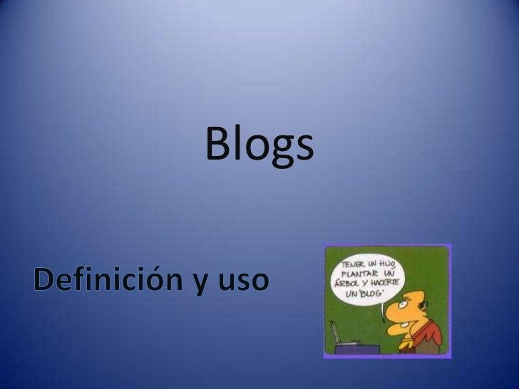 Blogs<br />Definición y uso<br />