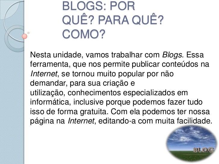 BLOGS: POR QUÊ? PARA QUÊ? COMO? <br />Nesta unidade, vamos trabalhar com Blogs. Essa ferramenta, que nos permite publicar ...