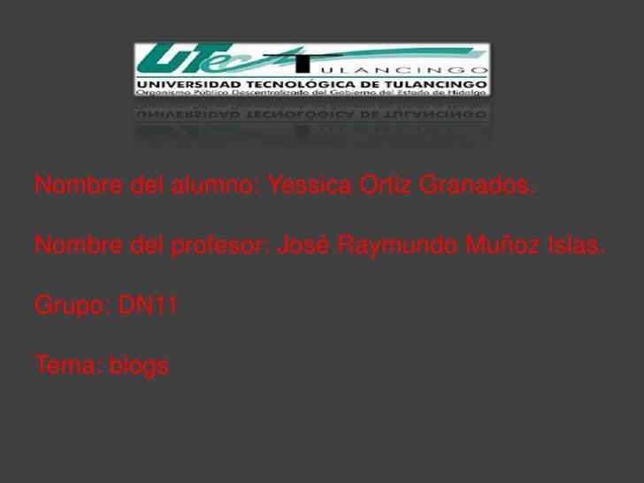 Nombre del alumno: Yessica Ortiz Granados.Nombre del profesor: José Raymundo Muñoz Islas.Grupo: DN11Tema: blogs