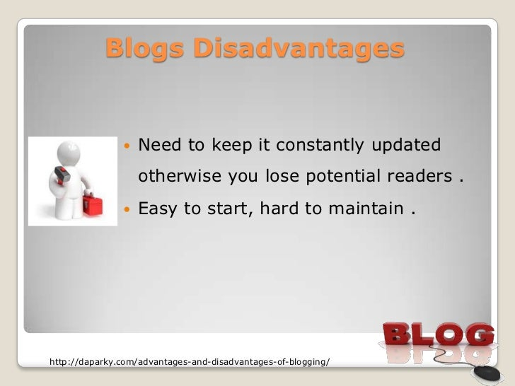 Blogs Disadvantages                  Need to keep it constantly updated                   otherwise you lose potential re...