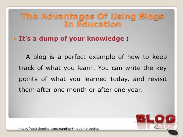 The Advantages Of Using Blogs             In Education   It's a dump of your knowledge :        A blog is a perfect examp...