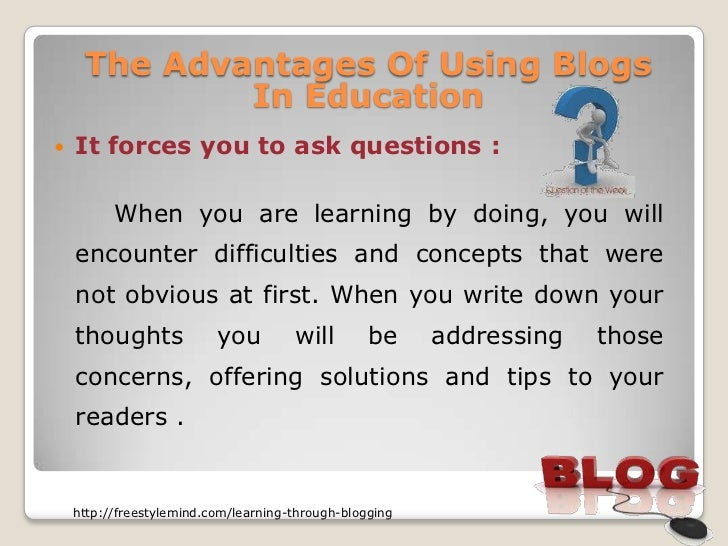 The Advantages Of Using Blogs             In Education   It forces you to ask questions :          When you are learning ...