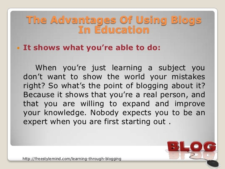 The Advantages Of Using Blogs             In Education   It shows what you're able to do:       When you're just learning...