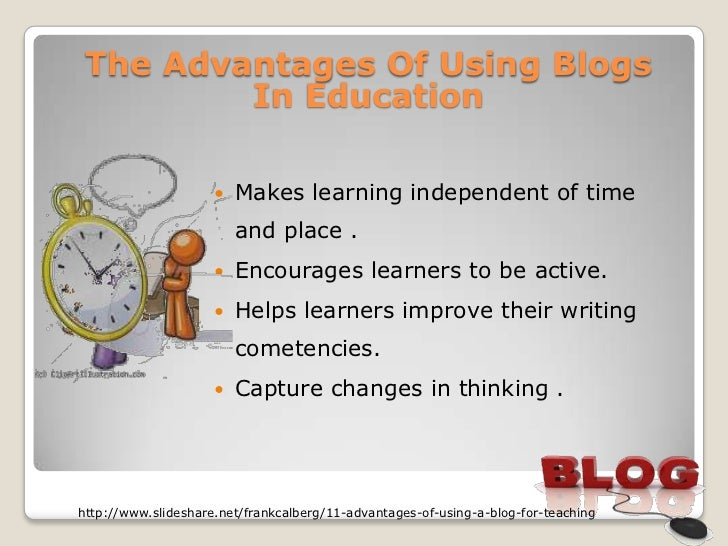 The Advantages Of Using Blogs         In Education                        Makes learning independent of time             ...