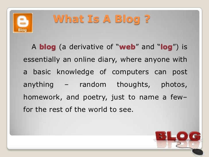 """What Is A Blog ?  A blog (a derivative of """"web"""" and """"log"""") isessentially an online diary, where anyone witha basic knowled..."""