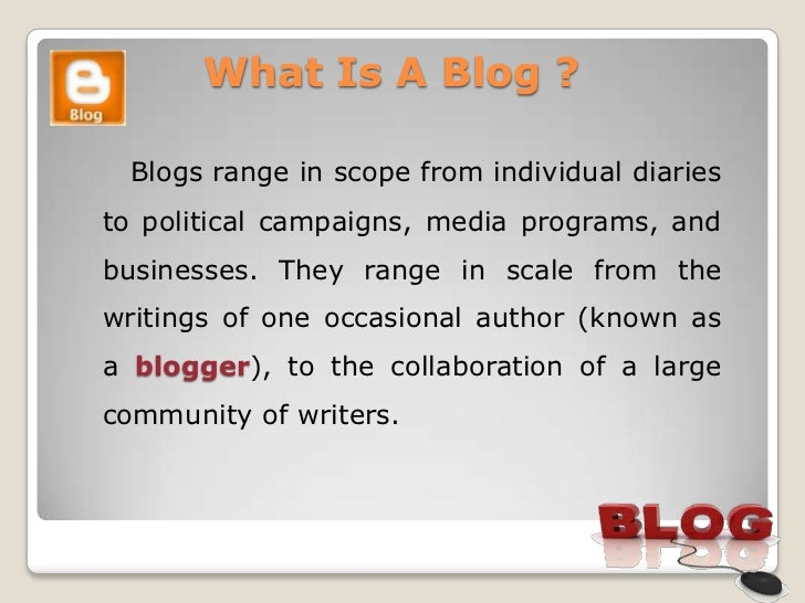 What Is A Blog ? Blogs range in scope from individual diariesto political campaigns, media programs, andbusinesses. They r...