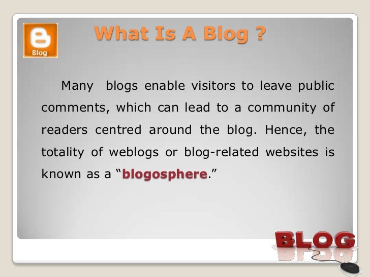 What Is A Blog ?   Many blogs enable visitors to leave publiccomments, which can lead to a community ofreaders centred aro...