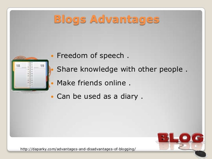 Blogs Advantages                  Freedom of speech .                  Share knowledge with other people .              ...