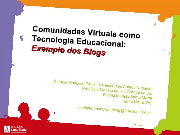 Comunidades Virtuais como  Tecnologia Educacional: Exemplo dos Blogs Catiane Mazocco Paniz , Vanessa dos Santos Nogueira P...
