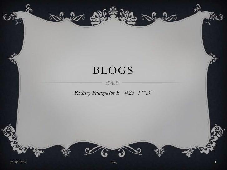 """BLOGS             Rodrigo Palazuelos B #25 1°""""D""""22/02/2012                Blog                1"""