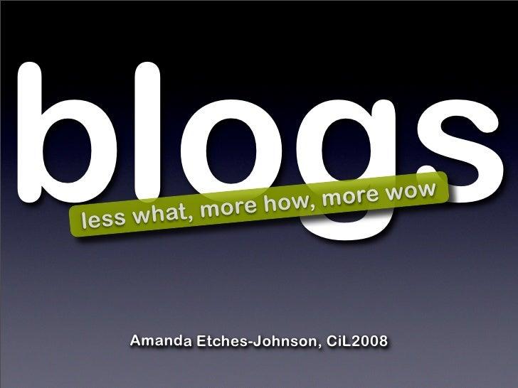 blogs le ss what, m ore how, more wow         Amanda Etches-Johnson, CiL2008