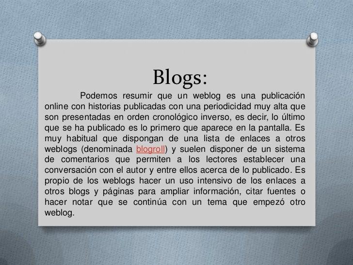 Blogs:         Podemos resumir que un weblog es una publicaciónonline con historias publicadas con una periodicidad muy al...