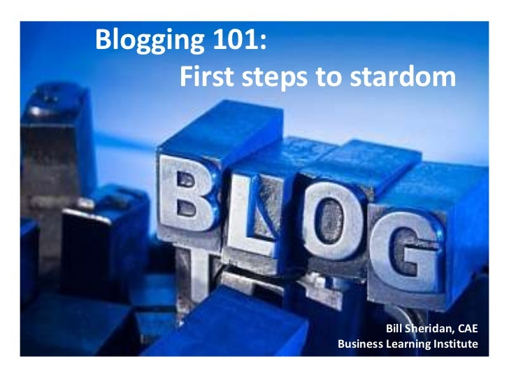 Blogging 101:      First steps to stardom                           Bill Sheridan, CAE                  Business Learning ...