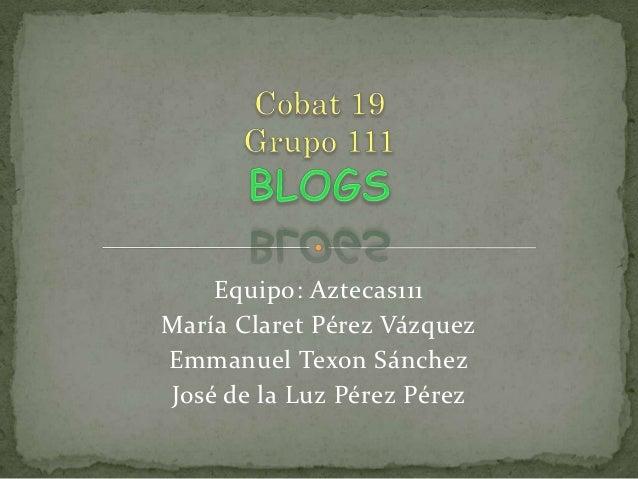 Equipo: Aztecas111María Claret Pérez VázquezEmmanuel Texon SánchezJosé de la Luz Pérez Pérez