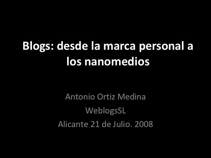 Blogs: desde la marca personal a los nanomedios Antonio Ortiz Medina WeblogsSL Alicante 21 de Julio. 2008