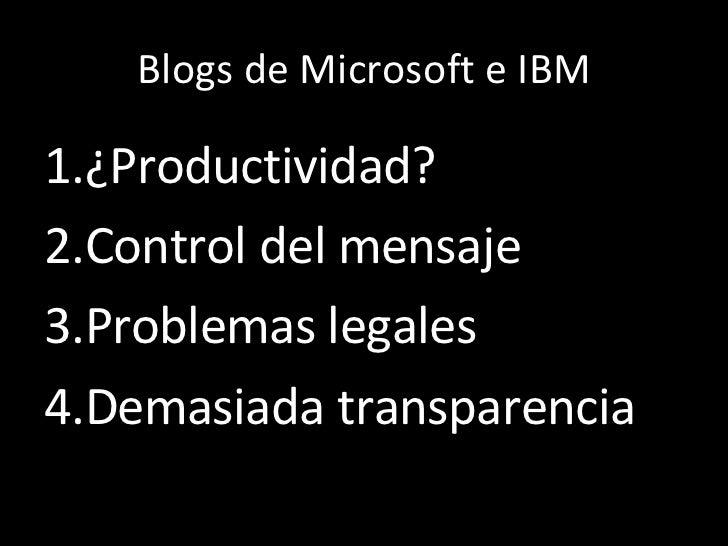 Blogs de Microsoft e IBM <ul><li>¿Productividad? </li></ul><ul><li>Control del mensaje </li></ul><ul><li>Problemas legales...