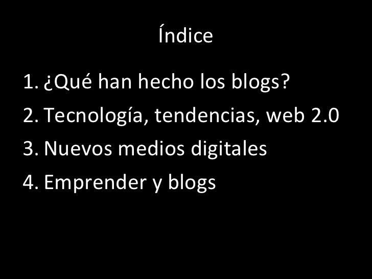Índice <ul><li>¿Qué han hecho los blogs? </li></ul><ul><li>Tecnología, tendencias, web 2.0 </li></ul><ul><li>Nuevos medios...