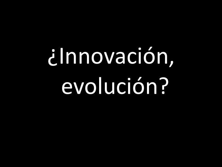 <ul><li>¿Innovación, evolución? </li></ul>