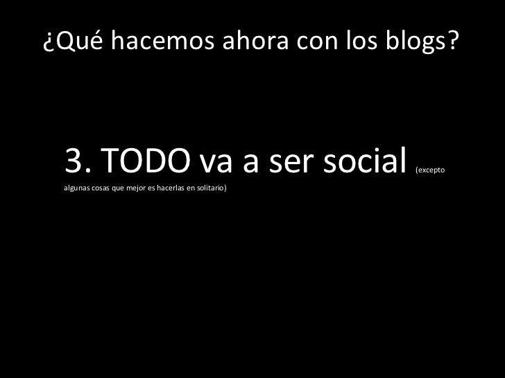 Los  ¿Qué hacemos ahora con los blogs? 3. TODO va a ser social  (excepto algunas cosas que mejor es hacerlas en solitario)