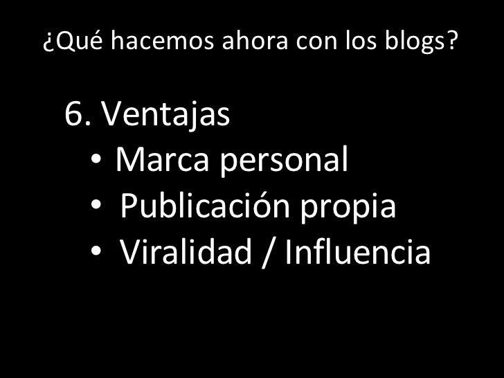 Los  ¿Qué hacemos ahora con los blogs? <ul><li>6. Ventajas </li></ul><ul><ul><li>Marca personal </li></ul></ul><ul><ul><li...