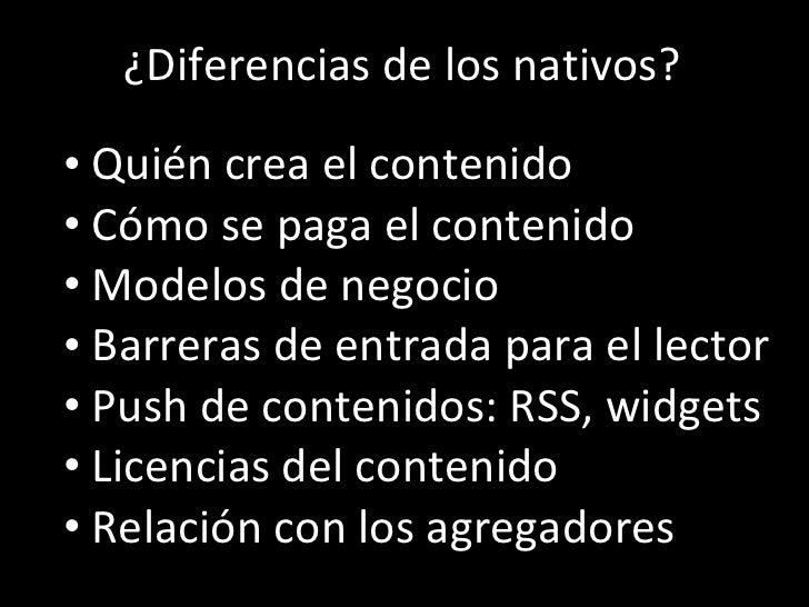 Los  ¿Diferencias de los nativos? <ul><li>Quién crea el contenido </li></ul><ul><li>Cómo se paga el contenido </li></ul><u...