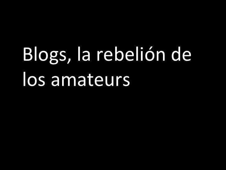 <ul><li>Blogs, la rebelión de los amateurs </li></ul>