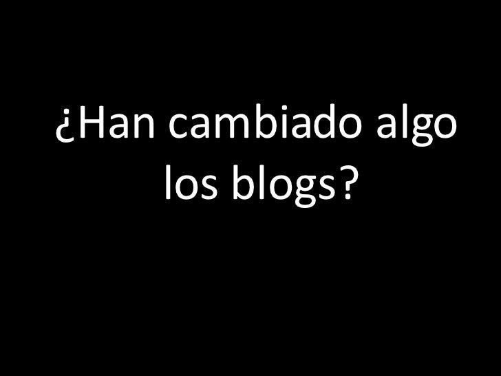 <ul><li>¿Han cambiado algo los blogs? </li></ul>