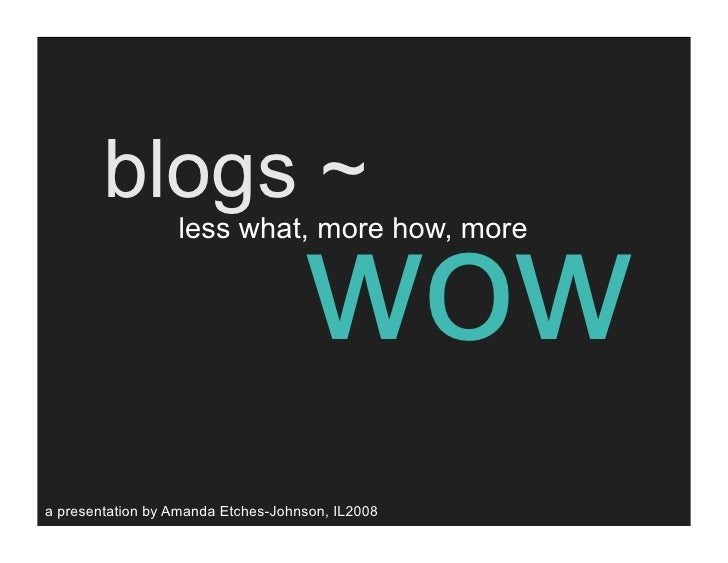blogs ~                                     wow                   less what, more how, more     a presentation by Amanda E...