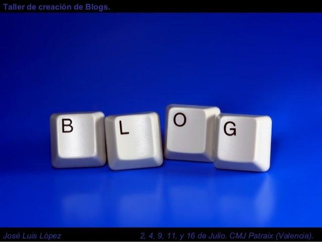 Taller de creación de Blogs. José Luis López 2, 4, 9, 11, y 16 de Julio. CMJ Patraix (Valencia).