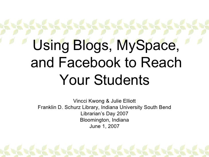 Using Blogs, MySpace, and Facebook to Reach Your Students   Vincci Kwong & Julie Elliott Franklin D. Schurz Library, India...