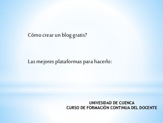 Cómo crear un blog gratis?  Las mejores plataformas para hacerlo:  UNIVESIDAD DE CUENCA  CURSO DE FORMACIÓN CONTINUA DEL D...