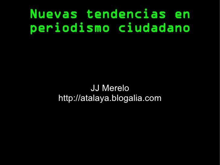 Nuevas tendencias en periodismo ciudadano JJ Merelo http://atalaya.blogalia.com