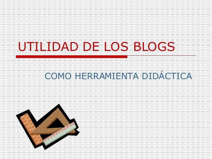 UTILIDAD DE LOS BLOGS   COMO HERRAMIENTA DIDÁCTICA