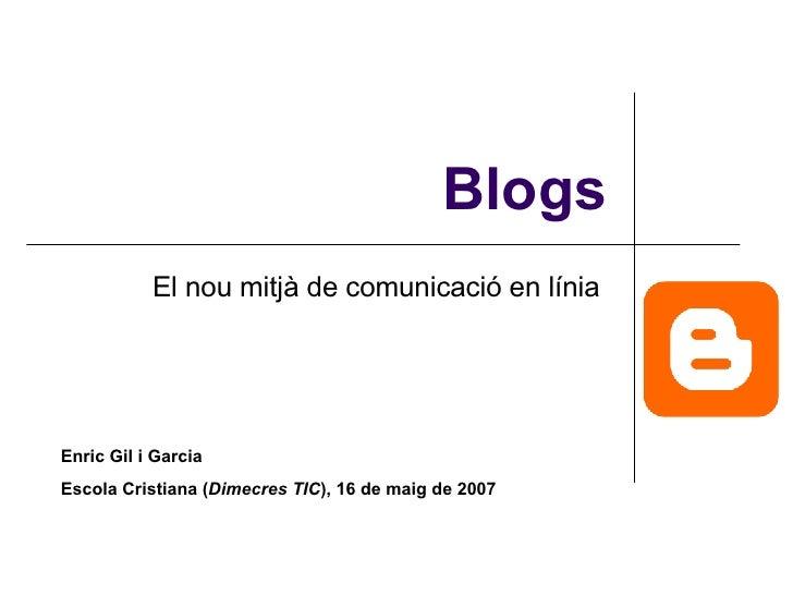 Blogs El nou mitjà de comunicació en línia  Enric Gil i Garcia Escola Cristiana ( Dimecres TIC ), 16 de maig de 2007