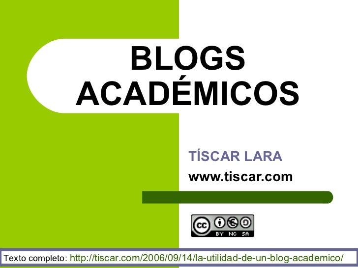 BLOGS ACAD ÉMICOS TÍSCAR LARA www.tiscar.com Texto completo:  http : //tiscar . com/2006/09/14/la-utilidad-de-un-blog-acad...
