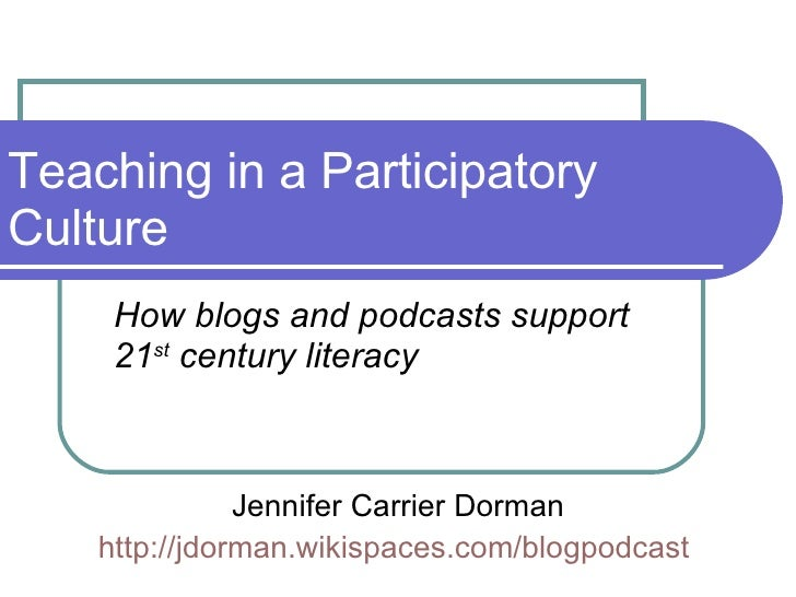 Teaching in a Participatory Culture How blogs and podcasts support 21 st  century literacy Jennifer Carrier Dorman http://...