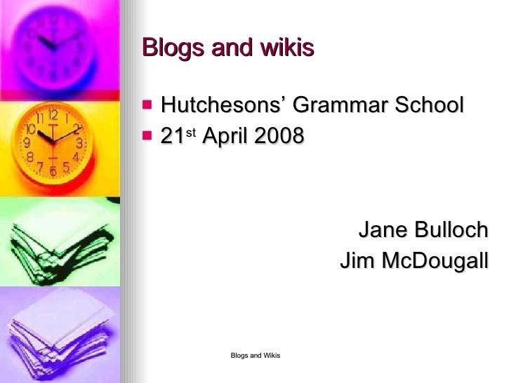 Blogs and wikis <ul><li>Hutchesons' Grammar School </li></ul><ul><li>21 st  April 2008 </li></ul><ul><li>Jane Bulloch </li...