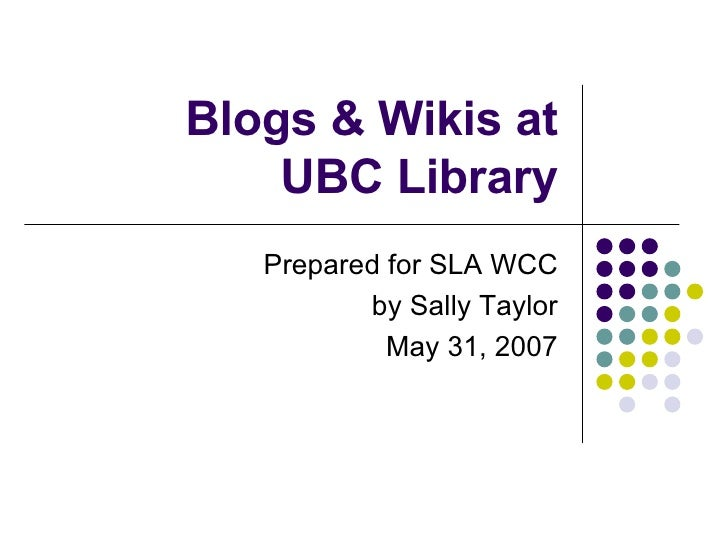 Blogs & Wikis at  UBC Library Prepared for SLA WCC by Sally Taylor May 31, 2007