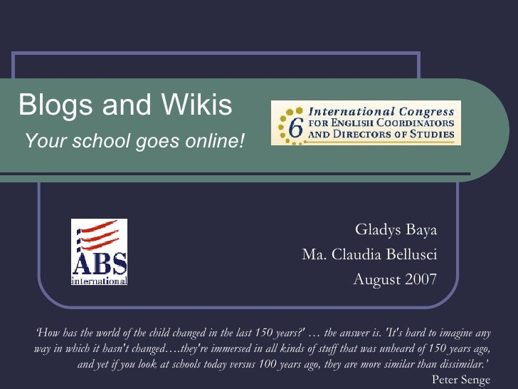 Blogs and Wikis Your school goes online! Gladys Baya Ma. Claudia Bellusci August 2007 ' How has the world of the child cha...
