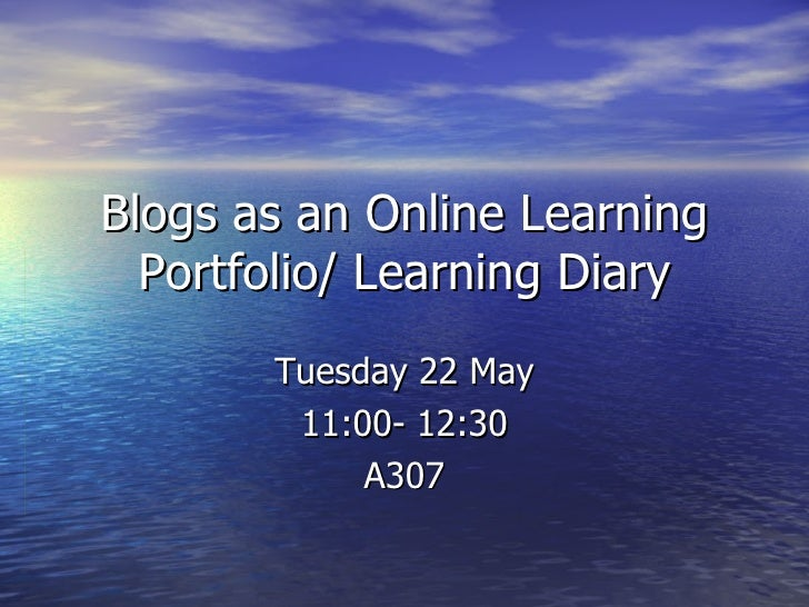 Blogs as an Online Learning Portfolio/ Learning Diary Tuesday 22 May 11:00- 12:30 A307