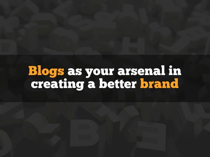 Blogs as your arsenal increating a better brand