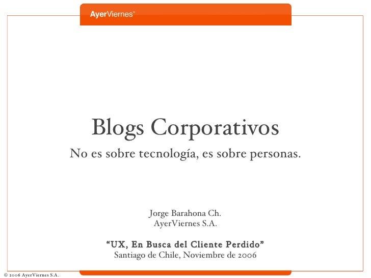 Blogs Corporativos <ul><li>No es sobre tecnología, es sobre personas. </li></ul><ul><li>Jorge Barahona Ch. </li></ul><ul><...