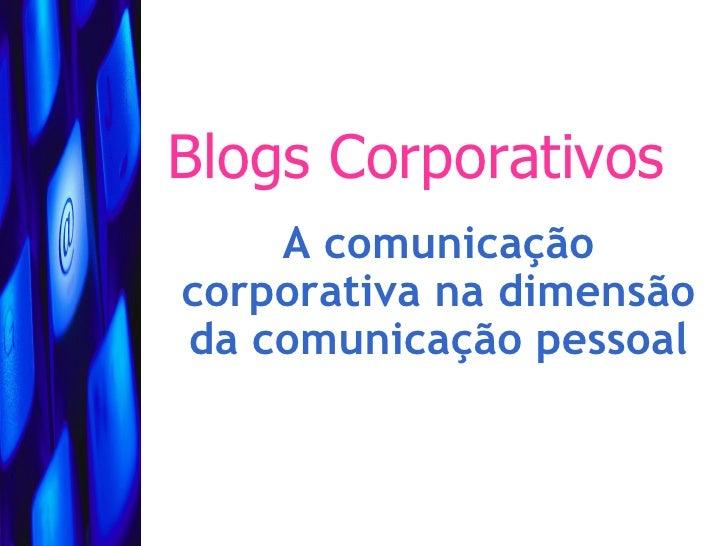 Blogs Corporativos     A comunicação corporativa na dimensão da comunicação pessoal